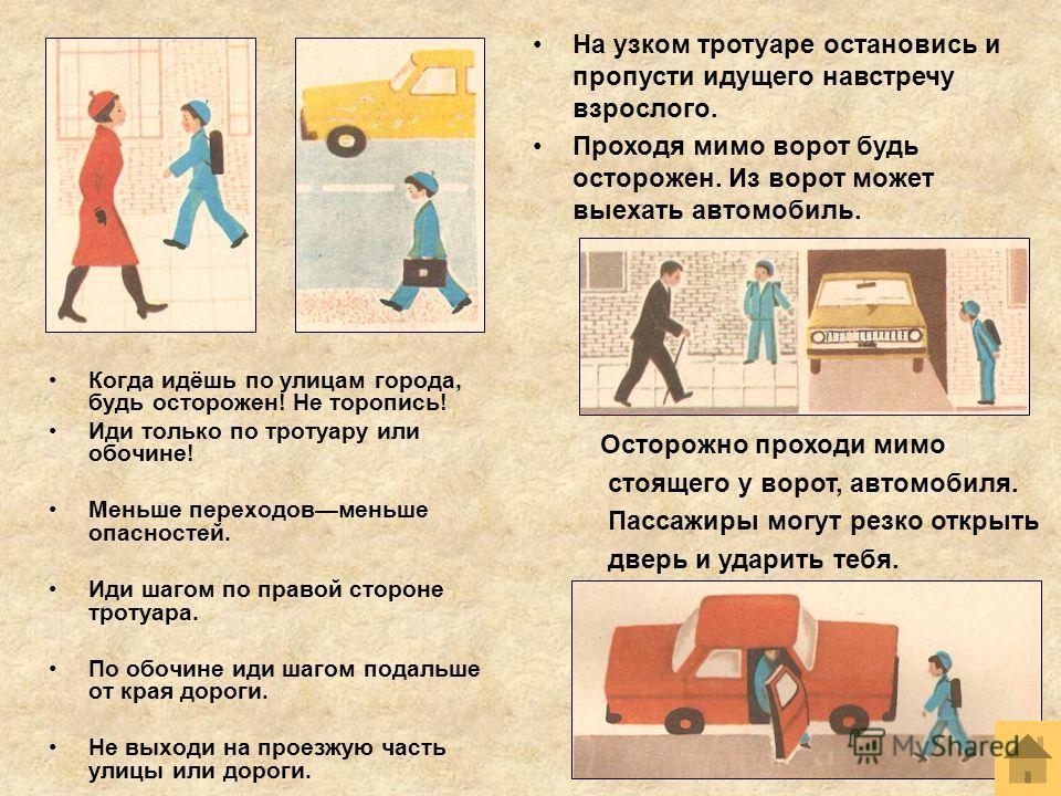 Когда идёшь по улицам города, будь осторожен! Не торопись! Иди только по тротуару или обочине! Меньше переходовменьше опасностей. Иди шагом по правой стороне тротуара. По обочине иди шагом подальше от края дороги. Не выходи на проезжую часть улицы ил