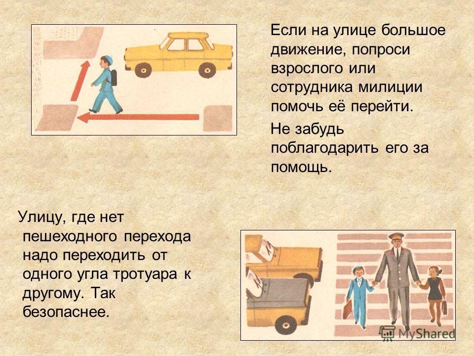Улицу, где нет пешеходного перехода надо переходить от одного угла тротуара к другому. Так безопаснее. Если на улице большое движение, попроси взрослого или сотрудника милиции помочь её перейти. Не забудь поблагодарить его за помощь.