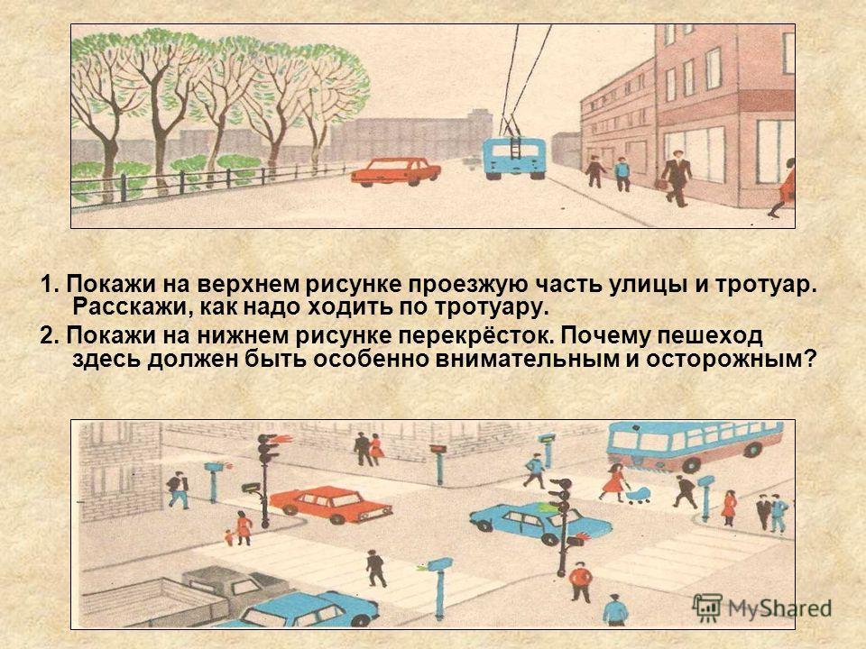 1. Покажи на верхнем рисунке проезжую часть улицы и тротуар. Расскажи, как надо ходить по тротуару. 2. Покажи на нижнем рисунке перекрёсток. Почему пешеход здесь должен быть особенно внимательным и осторожным?