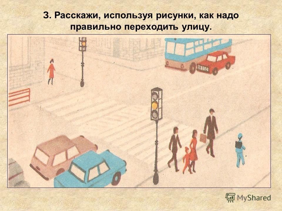 З. Расскажи, используя рисунки, как надо правильно переходить улицу.