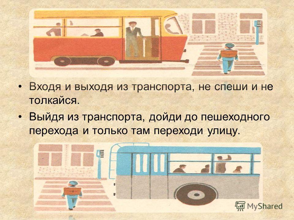 Входя и выходя из транспорта, не спеши и не толкайся. Выйдя из транспорта, дойди до пешеходного перехода и только там переходи улицу.
