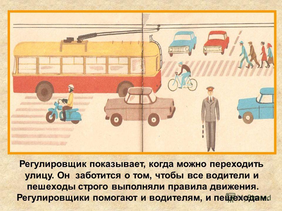 Регулировщик показывает, когда можно переходить улицу. Он заботится о том, чтобы все водители и пешеходы строго выполняли правила движения. Регулировщики помогают и водителям, и пешеходам.