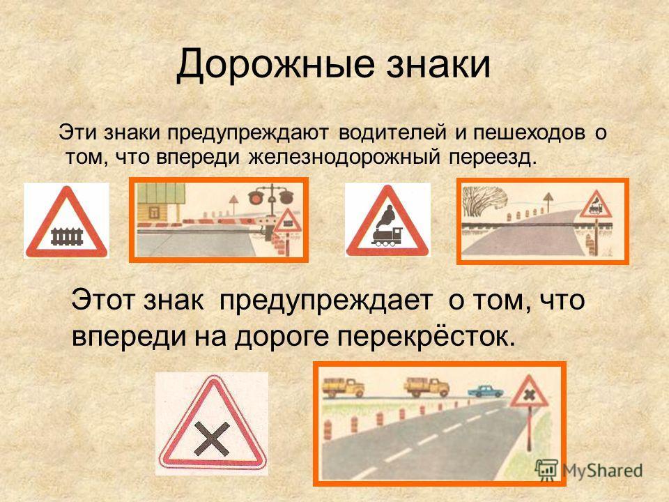Дорожные знаки Эти знаки предупреждают водителей и пешеходов о том, что впереди железнодорожный переезд. Этот знак предупреждает о том, что впереди на дороге перекрёсток.