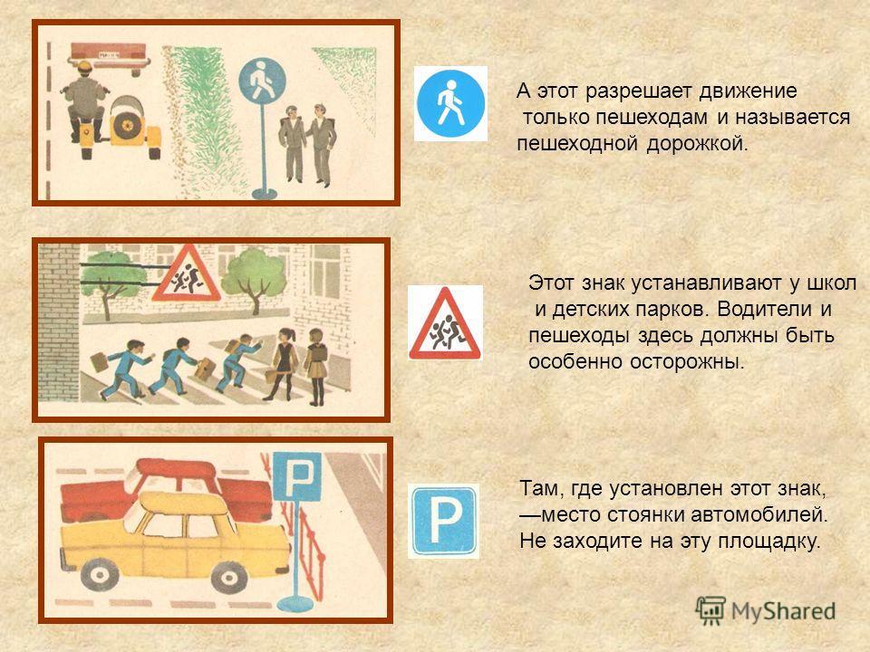 А этот разрешает движение только пешеходам и называется пешеходной дорожкой. Этот знак устанавливают у школ и детских парков. Водители и пешеходы здесь должны быть особенно осторожны. Там, где установлен этот знак, место стоянки автомобилей. Не заход