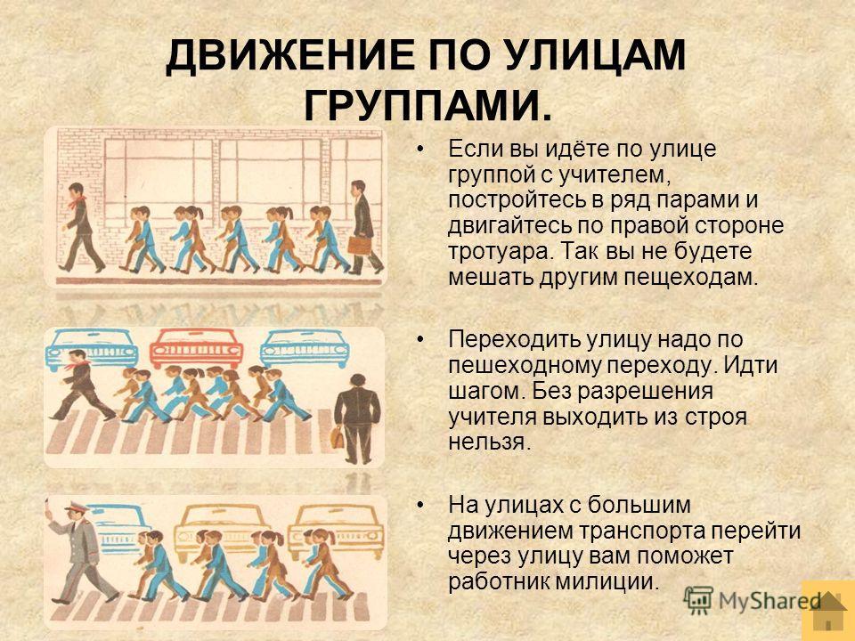 ДВИЖЕНИЕ ПО УЛИЦАМ ГРУППАМИ. Если вы идёте по улице группой с учителем, постройтесь в ряд парами и двигайтесь по правой стороне тротуара. Так вы не будете мешать другим пещеходам. Переходить улицу надо по пешеходному переходу. Идти шагом. Без разреше