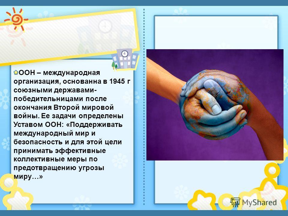 ООН – международная организация, основанна в 1945 г союзными державами- победительницами после окончания Второй мировой войны. Ее задачи определены Уставом ООН: «Поддерживать международный мир и безопасность и для этой цели принимать эффективные колл