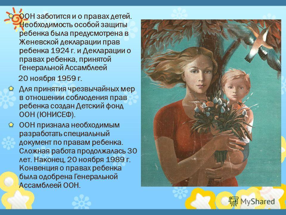ООН заботится и о правах детей. Необходимость особой защиты ребенка была предусмотрена в Женевской декларации прав ребенка 1924 г. и Декларации о правах ребенка, принятой Генеральной Ассамблеей 20 ноября 1959 г. Для принятия чрезвычайных мер в отноше