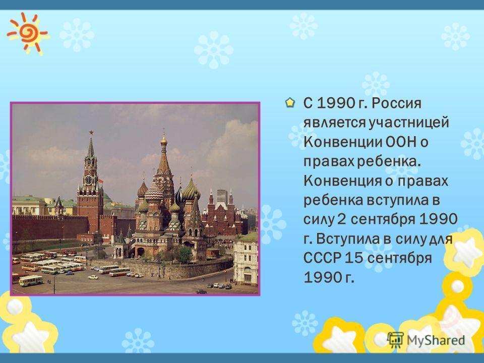 С 1990 г. Россия является участницей Конвенции ООН о правах ребенка. Конвенция о правах ребенка вступила в силу 2 сентября 1990 г. Вступила в силу для СССР 15 сентября 1990 г.
