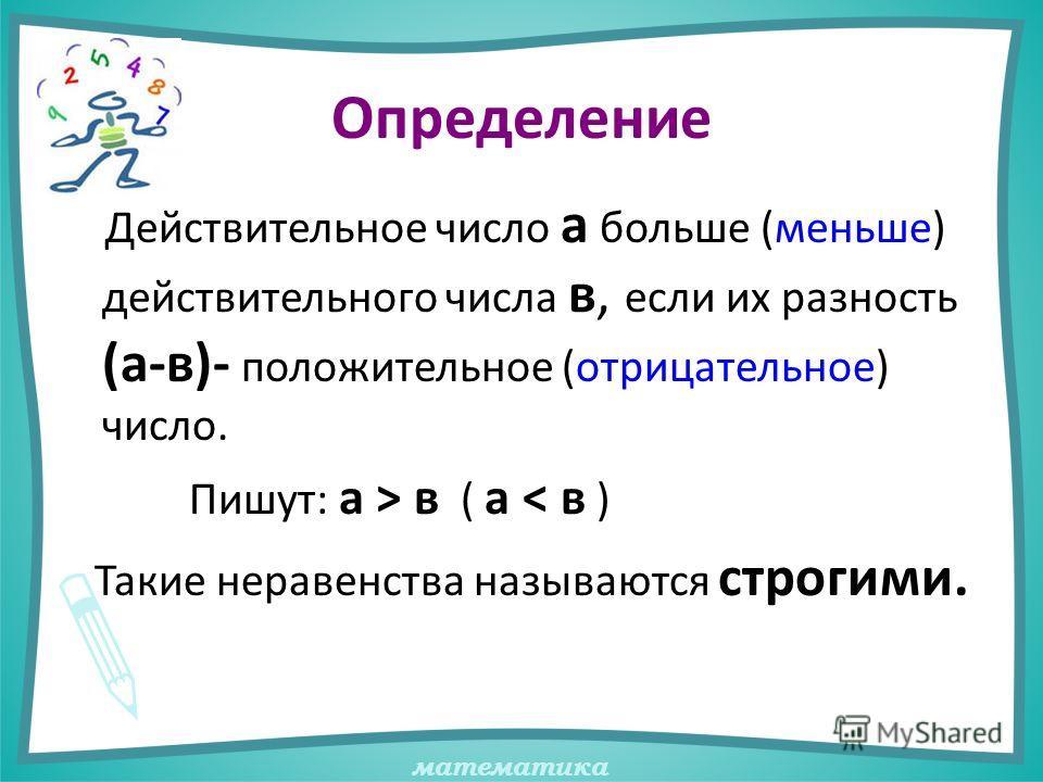 математика Определение Действительное число а больше (меньше) действительного числа в, если их разность (а-в)- положительное (отрицательное) число. Пишут: а > в ( а < в ) Такие неравенства называются строгими.