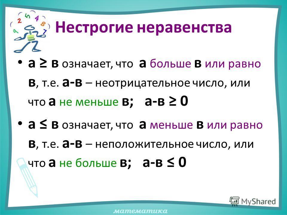 математика Нестрогие неравенства а в означает, что а больше в или равно в, т.е. а-в – неотрицательное число, или что а не меньше в; а-в 0 а в означает, что а меньше в или равно в, т.е. а-в – неположительное число, или что а не больше в; а-в 0