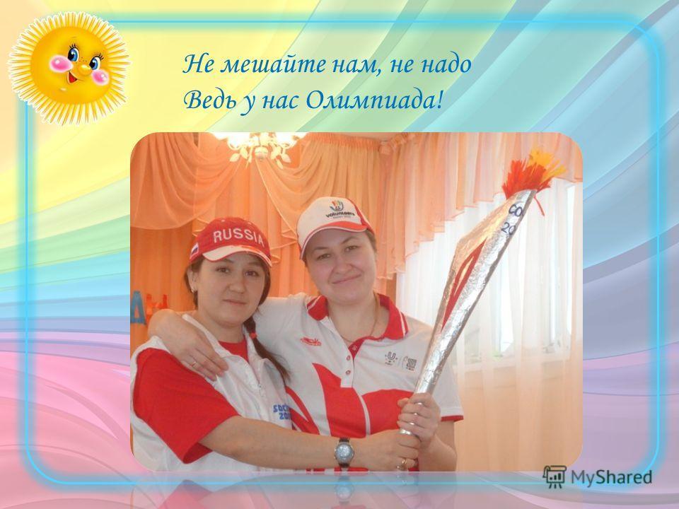 Не мешайте нам, не надо Ведь у нас Олимпиада!