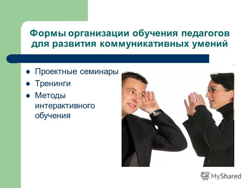 Формы организации обучения педагогов для развития коммуникативных умений Проектные семинары Тренинги Методы интерактивного обучения