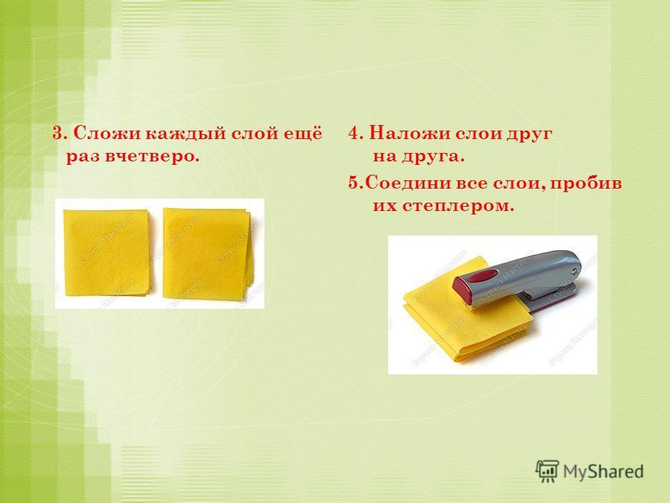 33. Сложи каждый слой ещё раз вчетверо. 4. Наложи слои друг на друга. 5.Соедини все слои, пробив их степлером.