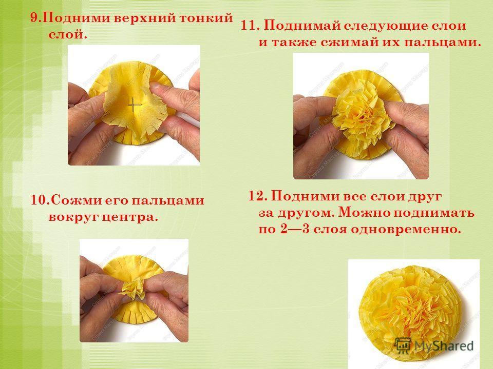 9.Подними верхний тонкий слой. 10.Сожми его пальцами вокруг центра. 11. Поднимай следующие слои и также сжимай их пальцами. 12. Подними все слои друг за другом. Можно поднимать по 23 слоя одновременно.
