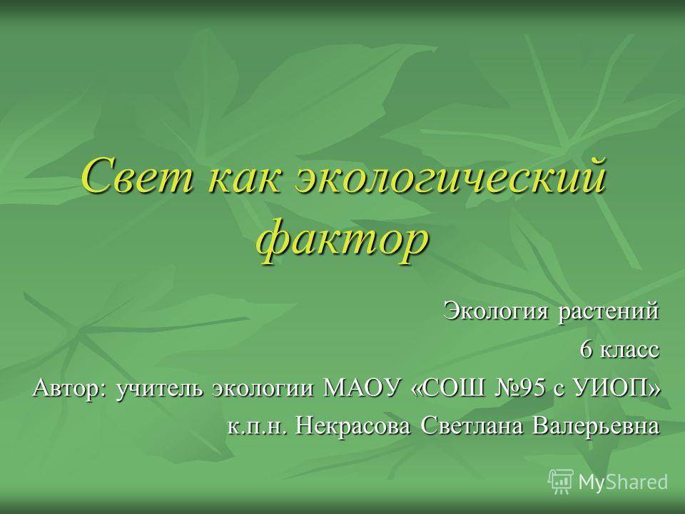 Свет как экологический фактор Экология растений 6 класс Автор: учитель экологии МАОУ «СОШ 95 с УИОП» к.п.н. Некрасова Светлана Валерьевна