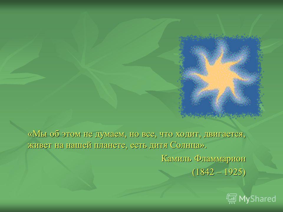 «Мы об этом не думаем, но все, что ходит, двигается, живет на нашей планете, есть дитя Солнца». Камиль Фламмарион (1842 – 1925)