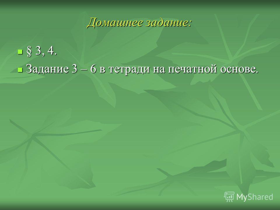 Домашнее задание: § 3, 4. § 3, 4. Задание 3 – 6 в тетради на печатной основе. Задание 3 – 6 в тетради на печатной основе.