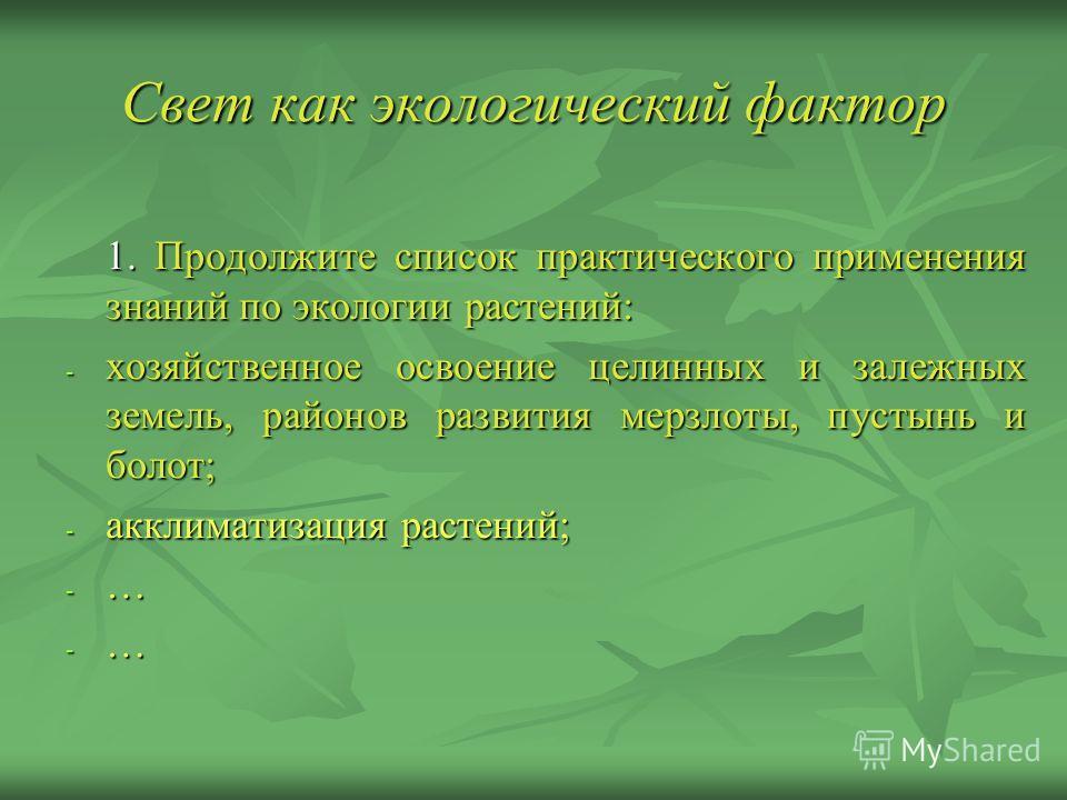 Свет как экологический фактор 1. Продолжите список практического применения знаний по экологии растений: - хозяйственное освоение целинных и залежных земель, районов развития мерзлоты, пустынь и болот; - акклиматизация растений; - …