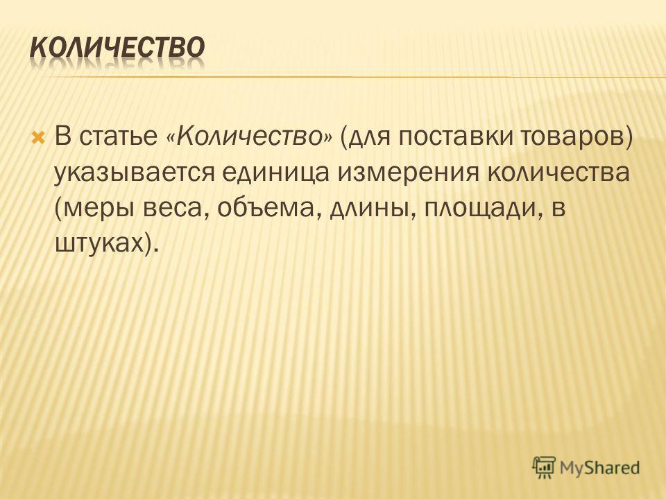 В статье «Количество» (для поставки товаров) указывается единица измерения количества (меры веса, объема, длины, площади, в штуках).