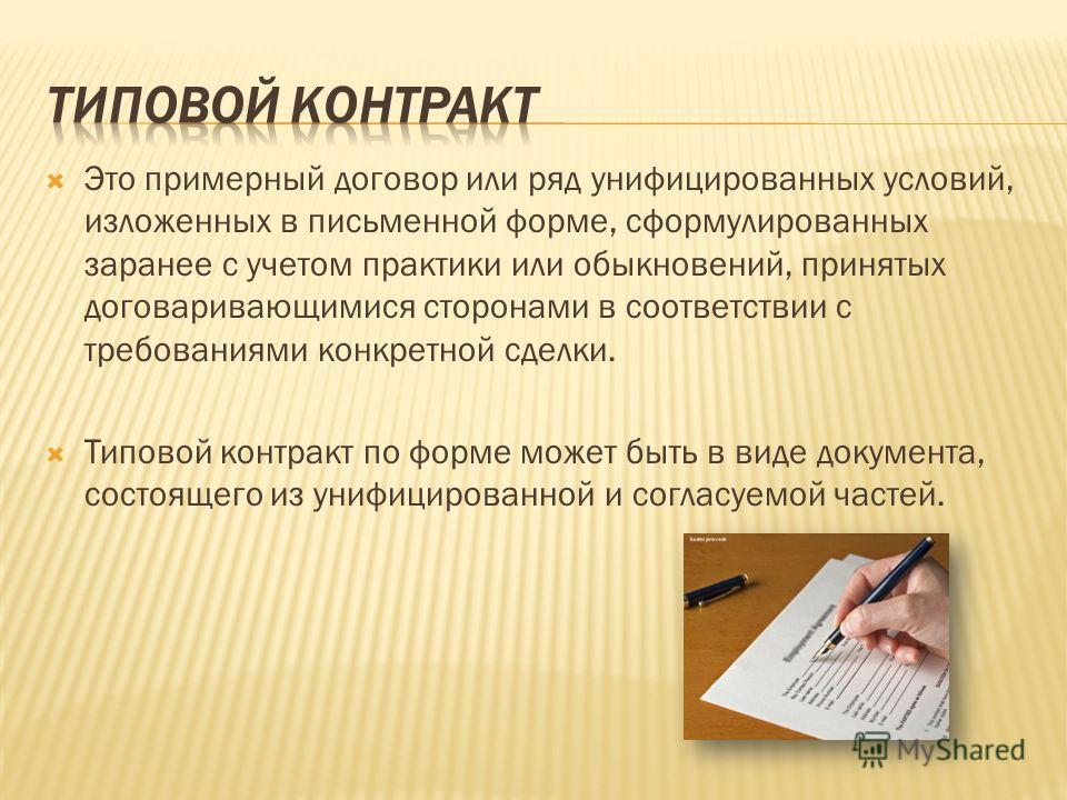 Это примерный договор или ряд унифицированных условий, изложенных в письменной форме, сформулированных заранее с учетом практики или обыкновений, принятых договаривающимися сторонами в соответствии с требованиями конкретной сделки. Типовой контракт п