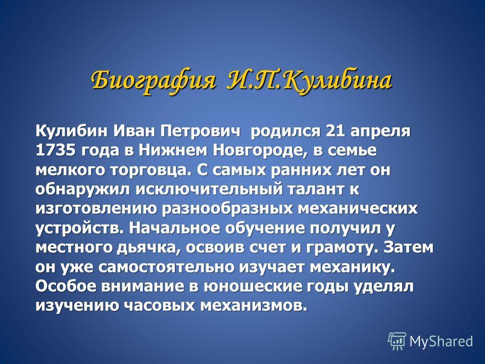 Биография И.П.Кулибина Кулибин Иван Петрович родился 21 апреля 1735 года в Нижнем Новгороде, в семье мелкого торговца. С самых ранних лет он обнаружил исключительный талант к изготовлению разнообразных механических устройств. Начальное обучение получ