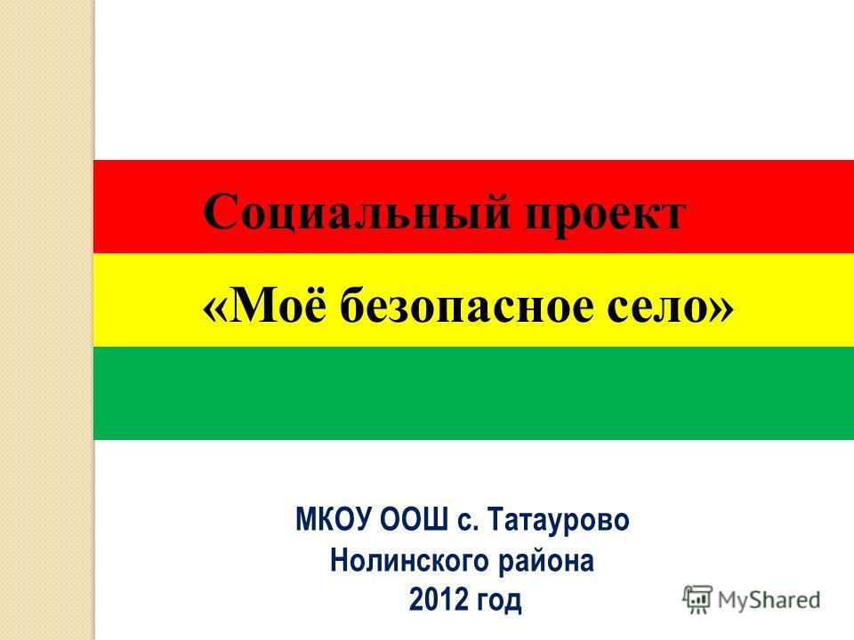 МКОУ ООШ с. Татаурово Нолинского района 2012 год Социальный проект «Моё безопасное село»