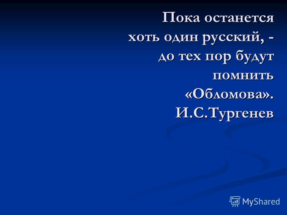 Пока останется хоть один русский, - до тех пор будут помнить «Обломова». И.С.Тургенев