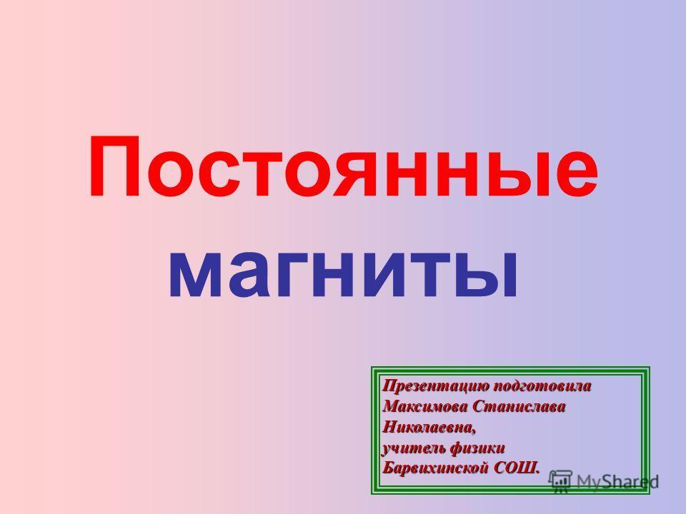 Постоянные магниты Презентацию подготовила Максимова Станислава Николаевна, учитель физики Барвихинской СОШ.