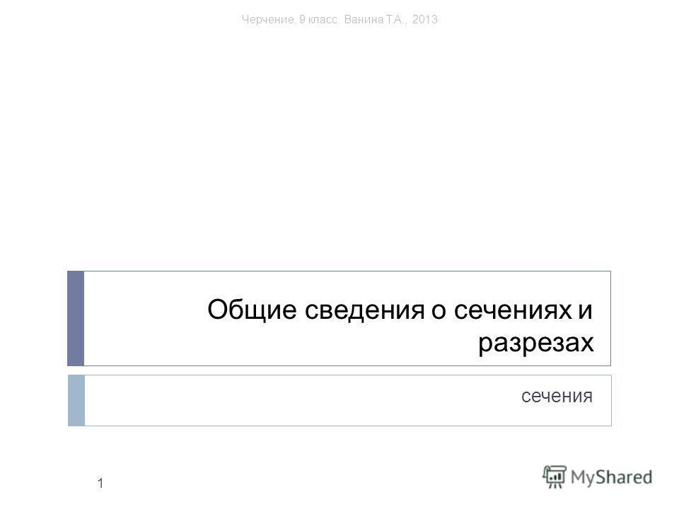 Общие сведения о сечениях и разрезах сечения 1 Черчение, 9 класс. Ванина Т.А., 2013