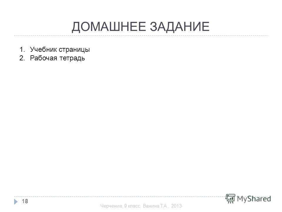 ДОМАШНЕЕ ЗАДАНИЕ 1.Учебник страницы 2.Рабочая тетрадь 18 Черчение, 9 класс. Ванина Т.А., 2013