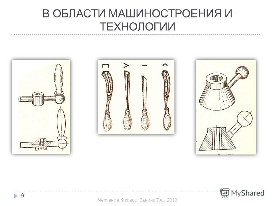 В ОБЛАСТИ МАШИНОСТРОЕНИЯ И ТЕХНОЛОГИИ 6 Черчение, 9 класс. Ванина Т.А., 2013