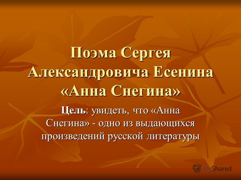 Поэма Сергея Александровича Есенина «Анна Снегина» Цель: увидеть, что «Анна Снегина» - одно из выдающихся произведений русской литературы