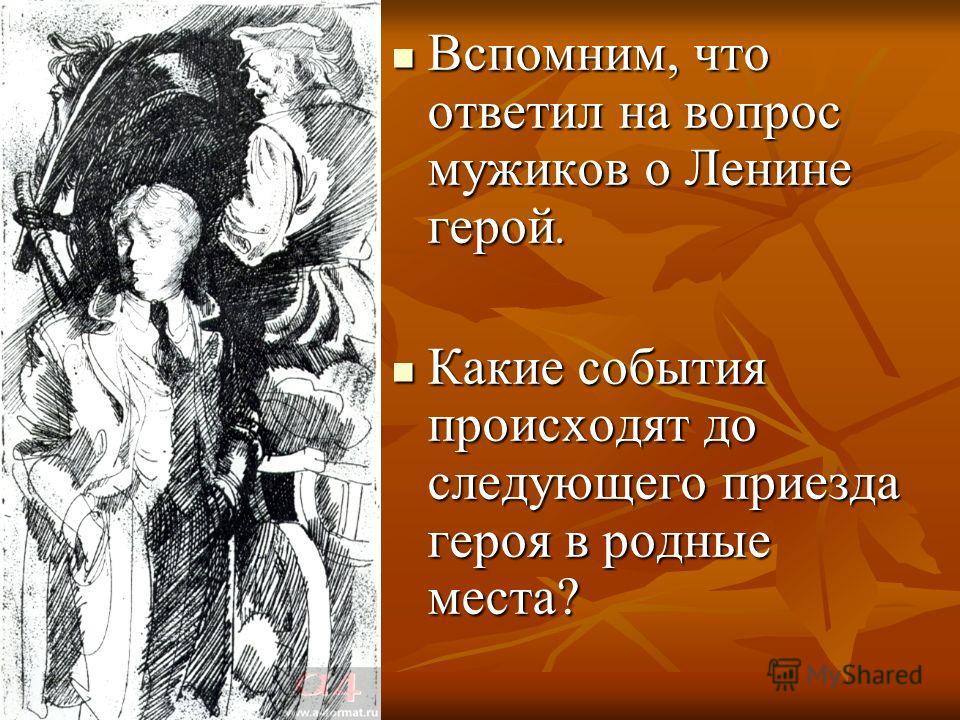 Вспомним, что ответил на вопрос мужиков о Ленине герой. Вспомним, что ответил на вопрос мужиков о Ленине герой. Какие события происходят до следующего приезда героя в родные места? Какие события происходят до следующего приезда героя в родные места?