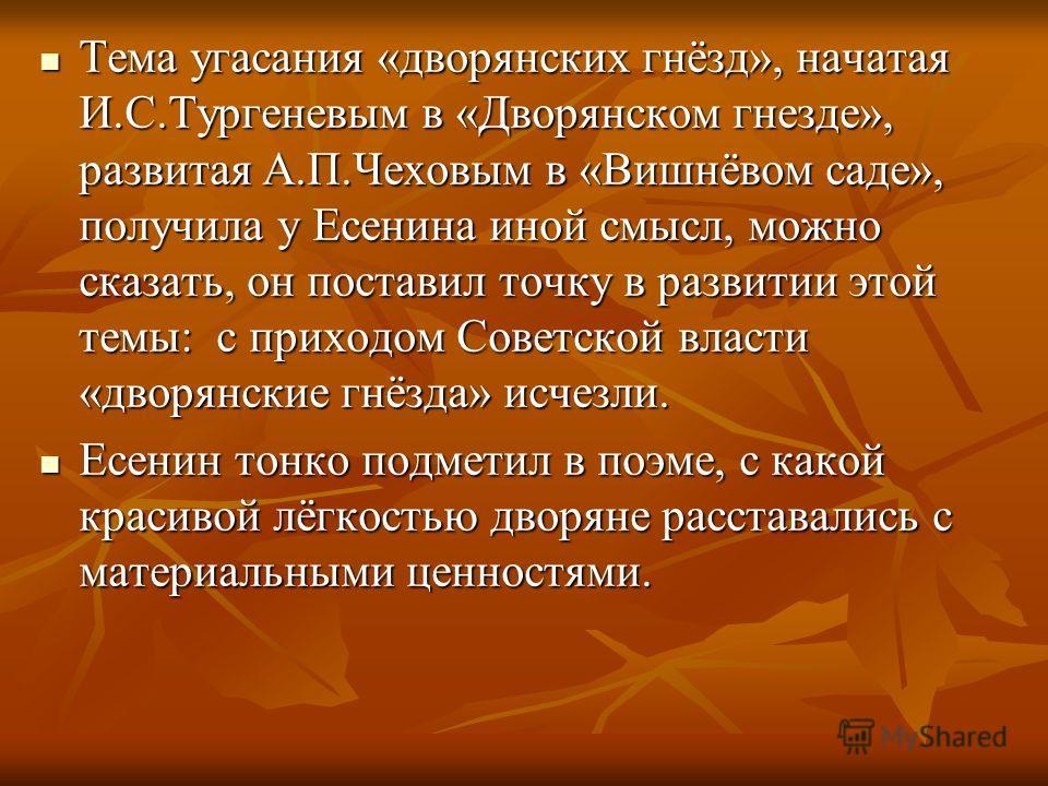 Тема угасания «дворянских гнёзд», начатая И.С.Тургеневым в «Дворянском гнезде», развитая А.П.Чеховым в «Вишнёвом саде», получила у Есенина иной смысл, можно сказать, он поставил точку в развитии этой темы: с приходом Советской власти «дворянские гнёз