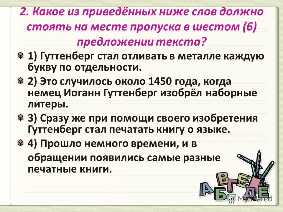 1) Гуттенберг стал отливать в металле каждую букву по отдельности. 2) Это случилось около 1450 года, когда немец Иоганн Гуттенберг изобрёл наборные литеры. 3) Сразу же при помощи своего изобретения Гуттенберг стал печатать книгу о языке. 4) Прошло не