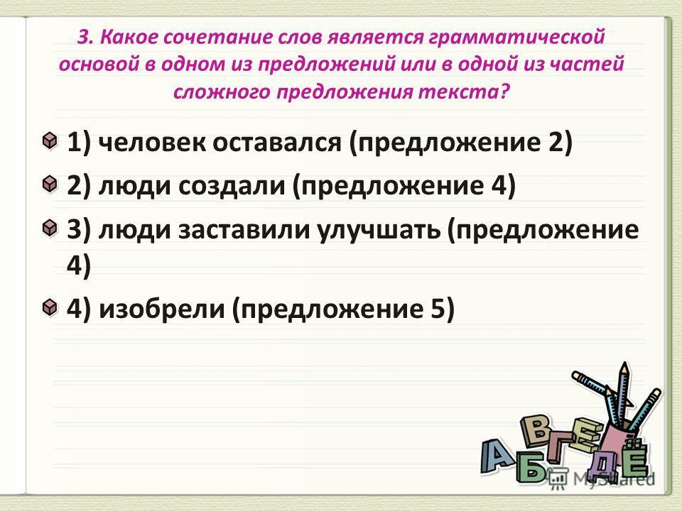 1) человек оставался (предложение 2) 2) люди создали (предложение 4) 3) люди заставили улучшать (предложение 4) 4) изобрели (предложение 5)