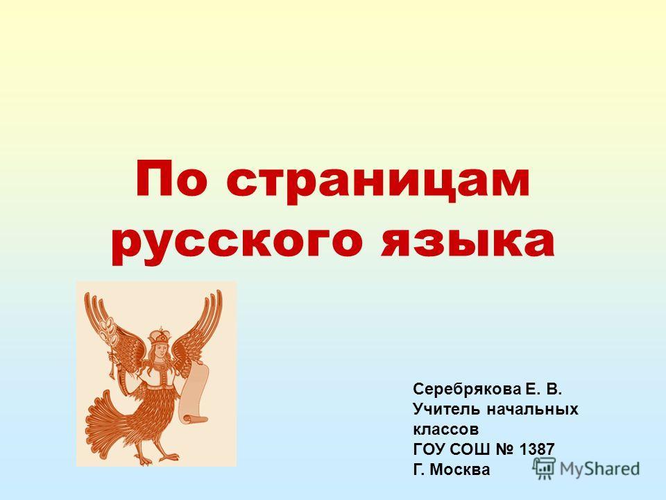 По страницам русского языка Серебрякова Е. В. Учитель начальных классов ГОУ СОШ 1387 Г. Москва