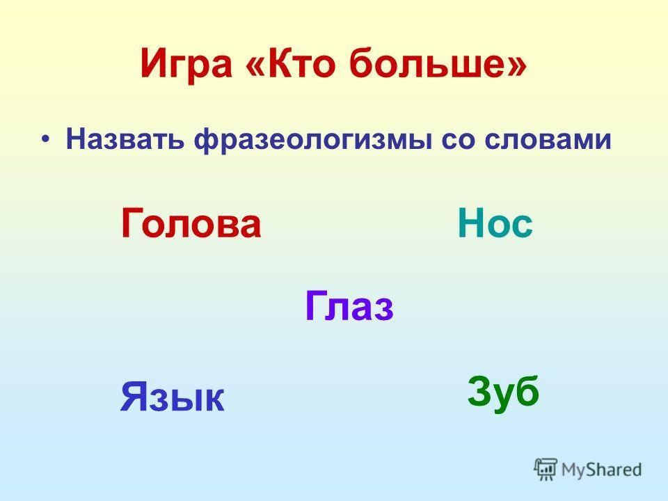 Игра «Кто больше» Назвать фразеологизмы со словами Голова Глаз Нос Зуб Язык