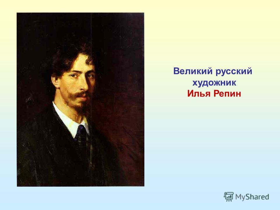 Великий русский художник Илья Репин