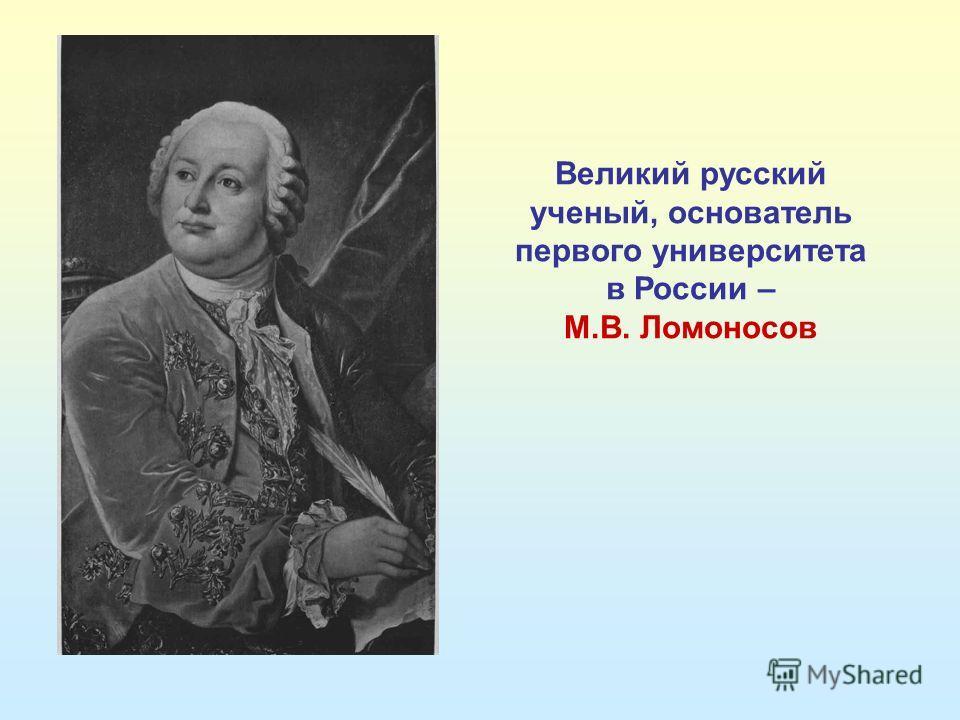 Великий русский ученый, основатель первого университета в России – М.В. Ломоносов