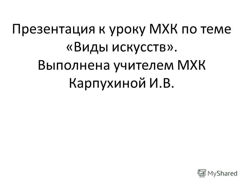 Презентация к уроку МХК по теме «Виды искусств». Выполнена учителем МХК Карпухиной И.В.