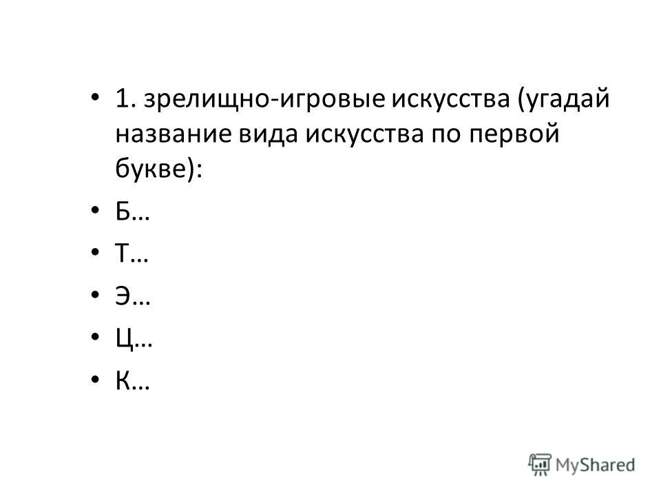 1. зрелищно-игровые искусства (угадай название вида искусства по первой букве): Б… Т… Э… Ц… К…