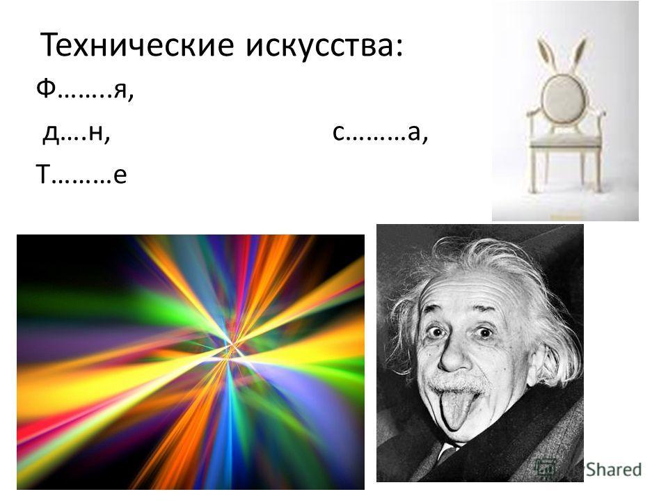 Технические искусства: Ф……..я, д….н, с………а, Т………е