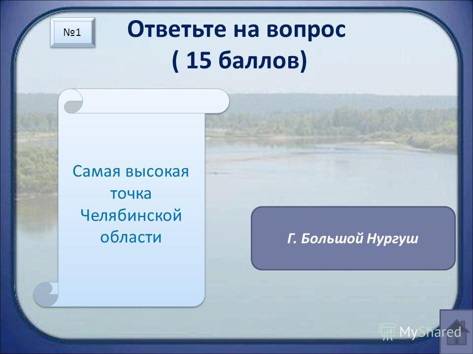 Ответьте на вопрос ( 15 баллов) Самая высокая точка Челябинской области Г. Большой Нургуш 1 1