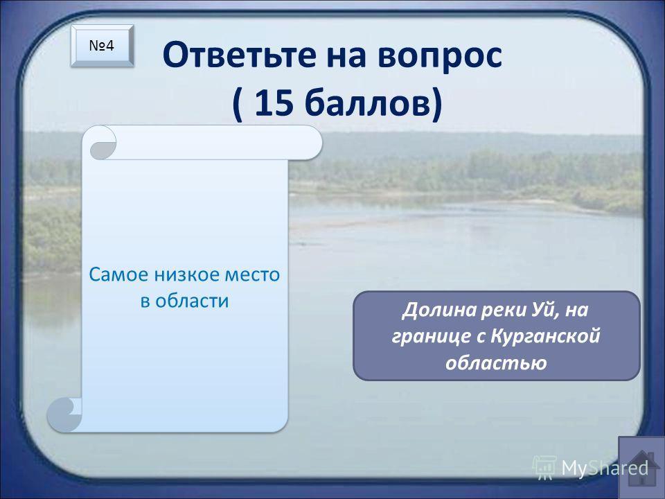 Ответьте на вопрос ( 15 баллов) Самое низкое место в области Долина реки Уй, на границе с Курганской областью 4 4
