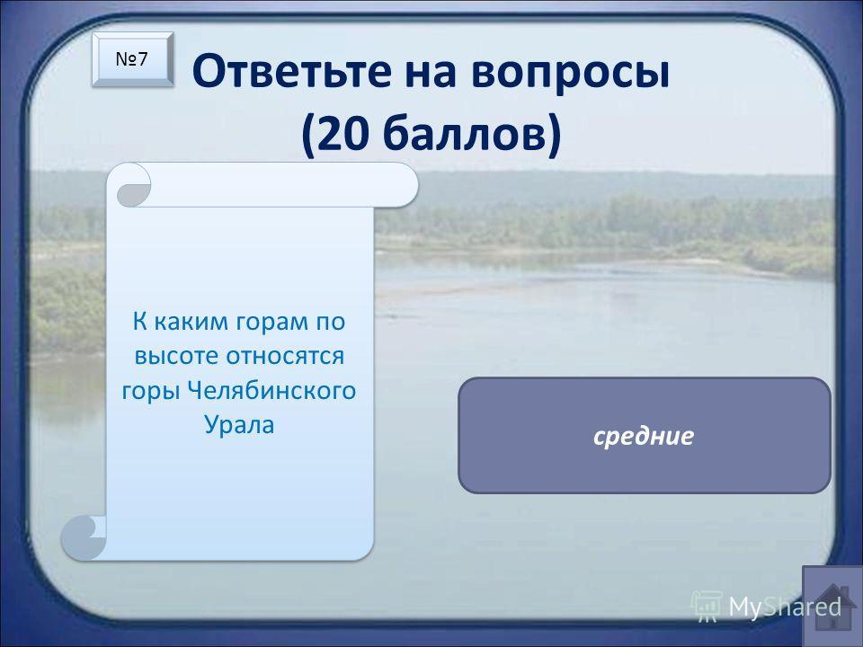 Ответьте на вопросы (20 баллов) К каким горам по высоте относятся горы Челябинского Урала средние 7 7