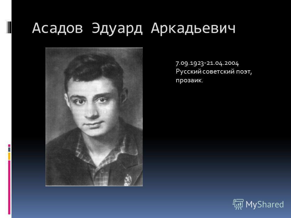Асадов Эдуард Аркадьевич 7.09.1923-21.04.2004 Русский советский поэт, прозаик.