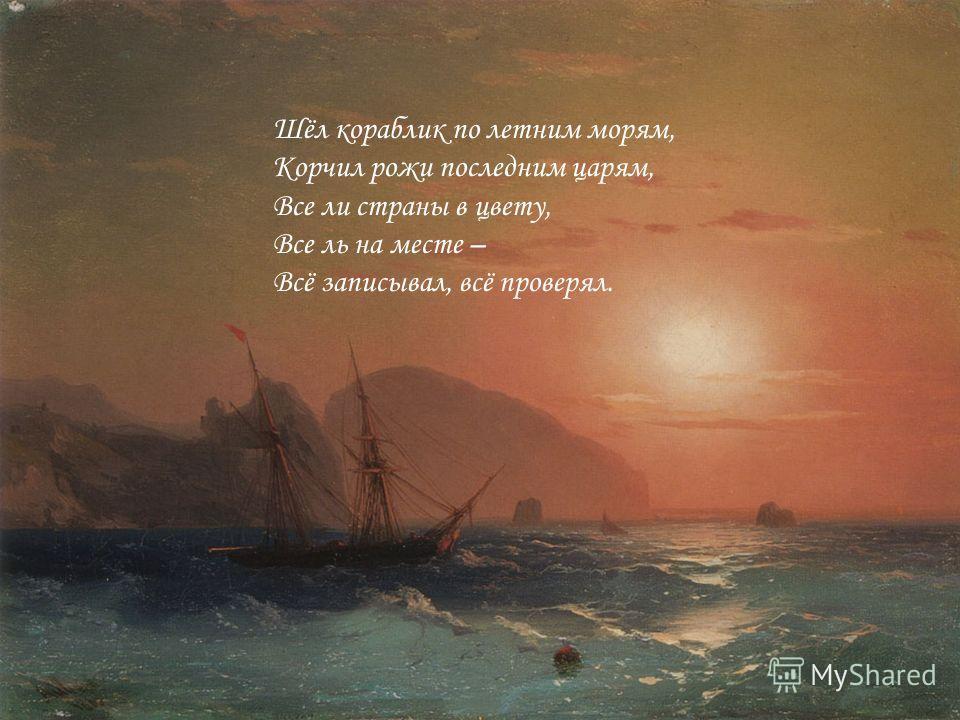 Шёл кораблик по летним морям, Корчил рожи последним царям, Все ли страны в цвету, Все ль на месте – Всё записывал, всё проверял.