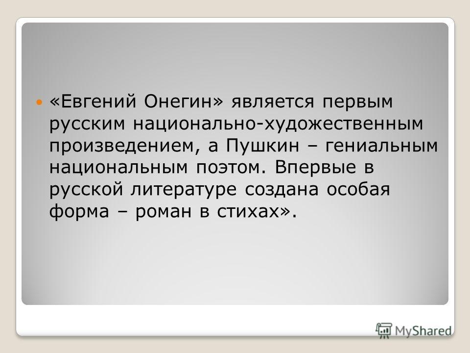 «Евгений Онегин» является первым русским национально-художественным произведением, а Пушкин – гениальным национальным поэтом. Впервые в русской литературе создана особая форма – роман в стихах».