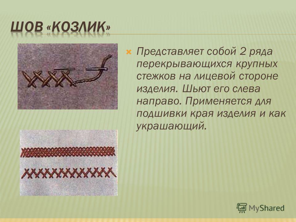 Представляет собой 2 ряда перекрывающихся крупных стежков на лицевой стороне изделия. Шьют его слева направо. Применяется для подшивки края изделия и как украшающий.